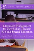 Classroom Management for New Urban Teachers K-8 and Special Education: Improve Student Behavior and Learning