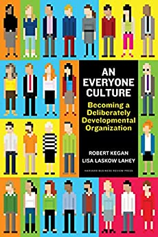 An Everyone Culture: Becoming a Deliberately Developmental Organization by [Kegan, Robert, Lahey, Lisa Laskow]
