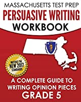 MASSACHUSETTS TEST PREP Persuasive Writing Workbook: A Complete Guide to Writing Opinion Pieces Grade 5