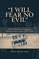 I Will Fear No Evil: Ojibwa-missionary Encounters Along the Berens River, 1875-1940.