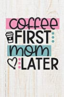 Coffee First Mom Later: 100 Pages | Lined Blank Journal Notebook Diary for Stay At Home Moms and Working Mothers (Funny Mom Journals)