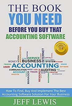 The Book You Need Before You Buy That Accounting Software: How To Find, Buy and Implement the Best Accounting Software Solution For Your Business (Accounting ... Bookkeeping and Accounting Buyers Guide 1) by [Lewis, Jeff]