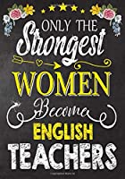 Only the strongest women become  English Teachers: Teacher Notebook , Journal or Planner for Teacher Gift,Thank You Gift to Show Your Gratitude During Teacher Appreciation Week