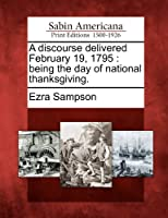 A Discourse Delivered February 19, 1795: Being the Day of National Thanksgiving.