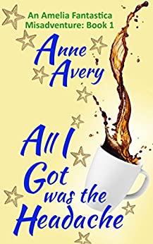 All I Got Was The Headache (An Amelia Fantastica Misadventure Book 1) by [Avery, Anne]