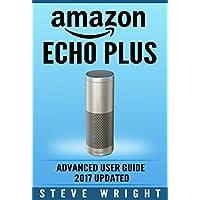Amazon Echo Plus: Amazon Echo Plus: Advanced User Guide 2017 Updated: Step-By-Step Instructions To Enrich Your Smart Life (alexa, dot, echo amazon, echo ... dot, echo dot user manual) (English Edition)