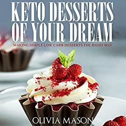 Keto Desserts of Your Dream: Making Simple Low Carb Desserts the Right Way by [Mason, Olivia]