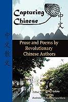 Capturing Chinese Stories: Prose and Poems by Revolutionary Chinese Authors Including Lu Xun, Hu Shi, Zhu Ziqing, Zhou Zuoren, and Lin Yutang