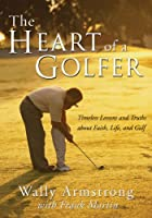The Heart of a Golfer: Timeless Lessons and Truths About Faith, Life, and Golf