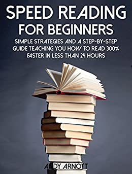 Speed Reading for Beginners: Simple Strategies and a Step-By-Step Guide Teaching You How to Read 300% Faster in Less than 24 Hours (Be A Better Man Book 5) by [Arnott, Andy]