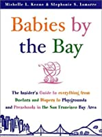 Babies by the Bay: The Insider's Guide to Everything from Doctors and nappies to Playgrounds and Preschools in the San Francisco Bay Area