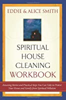 Spiritual Housecleaning: Amazing Stories and Practical Steps You Can Take to Protect Your Home and Family from Spiritual Pollution
