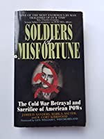 Soldiers of Misfortune: The Cold War Betrayal and Sacrifice of American Pows