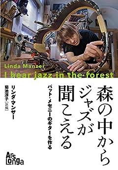 [リンダ・マンザー]の森の中からジャズが聞こえる―パット・メセニーのギターを作る