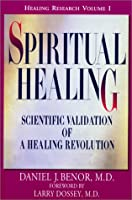 Spiritual Healing: Scientific Validation of a Healing Revolution (Healing Research, Volume 1)