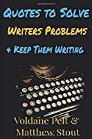 Quotes to Solve Writers' Problems and Keep Them Writing: A collection of quotes and notes on writing, writers' block, rejection and why writers continue writing