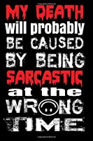 My Death Will Probably Be Caused by Being Sarcastic at the Wrong Time: Funny Sarcastic Writing Journal Lined, Diary, Notebook for Men & Women (Pro Sarcasm Books)