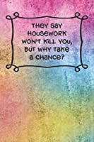 "They say housework won't kill you, but why take a chance?: 6 x 9 lined journal or notebook with witty, funny saying on a cute and colorful ""grunge"" cover"