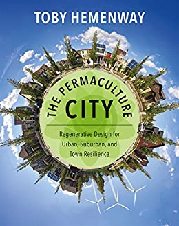 The Permaculture City: Regenerative Design for Urban, Suburban, and Town Resilience by [Hemenway, Toby]