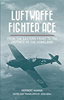 Luftwaffe Fighter Ace: From the Eastern Front to the Defence of the Homeland