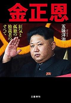 [五味 洋治]の金正恩 狂気と孤独の独裁者のすべて (文春e-book)