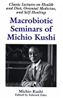 Macrobiotic Seminars of Michio Kushi: Classic Lectures on Health and Diet, Oriental Medicine and Self-Healing