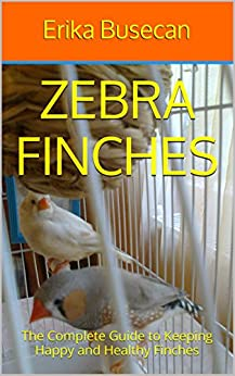 Zebra Finches: The Complete Guide To Keeping Happy And Healthy Finches by [Busecan, Erika]