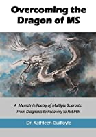 Overcoming the Dragon of MS: A Memoir in Poetry of Multiple Sclerosis: From Diagnosis to Recovery to Rebirth
