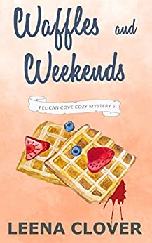 Waffles and Weekends: A Cozy Murder Mystery (Pelican Cove Cozy Mystery Series Book 5) by [Clover, Leena]
