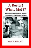 A Doctor! Who... Me: One Physician's Incredible Journey Through Life, Medicine, and Miracles