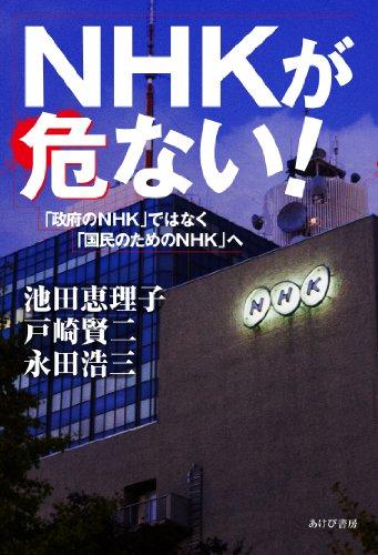 NHKが危ない! ―「政府のNHK」ではなく、「国民のためのNHK」への詳細を見る