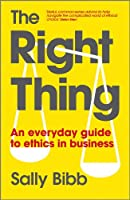 The Right Thing: An Everyday Guide to Ethics in Business