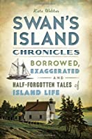 Swan's Island Chronicles: Borrowed, Exaggerated and Half-Forgotten Tales of Island Life (American Chronicles (History Press))