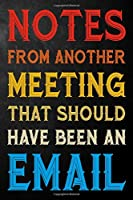 Notes From Another Meeting That Should Have Been An Email: Coworker Funny Journal  / Gag Office Notebook For Coworkers, Employee, Boss ( 6 x 9 - 110 Blank Lined Pages )
