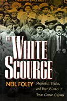 The White Scourge: Mexicans, Blacks, and Poor Whites in Texas Cotton Culture (American Crossroads, 2)