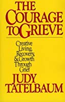The Courage to Grieve: The Classic Guide to Creative Living Recovery and Growth Through Grief【洋書】 [並行輸入品]