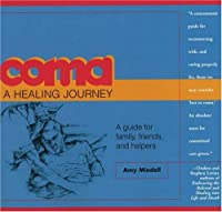 Coma, a Healing Journey: A Guide for Family, Friends and Helpers