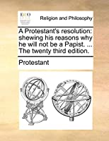 A Protestant's Resolution: Shewing His Reasons Why He Will Not Be a Papist. ... the Twenty Third Edition.