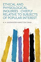 Ethical and Physiological Inquiries: Chiefly Relative to Subjects of Popular Interest