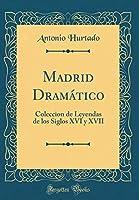 Madrid Dramático: Coleccion de Leyendas de Los Siglos XVI Y XVII (Classic Reprint)