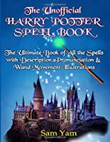 The Unofficial Harry Potter Spell Book: The Ultimate Book of All the Spells with Description, Pronunciation & Wand Movement Illustrations (Color Book)