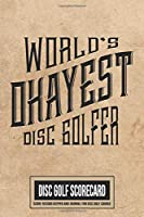 World's Okayest Disc Golfer Disc Golf Scorecard Score Record Keeper and Journal for Disc Golf Course: 220 Scorekeeper Card Sheets With Par, Yardage & Scoring for 6 Players | Perfect Portable Guide for Keeping Score