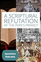 A Scriptural Refutation of the Pope's Primacy: And Miscellaneous Studies and Speeches