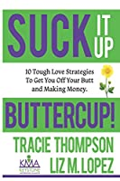 Suck It Up, Buttercup: 10 Tough-Love Strategies To Get You Off Your Butt and Making Money