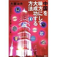 中国を味方にして大成功する方法ーー日本流ビジネスで勝ち続ける人を企業