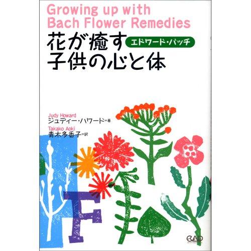 花が癒す子供の心と体—赤ちゃんから青年期まで子育てする両親と大人になりかかった子供たちに (ヒーリング・ブックス)