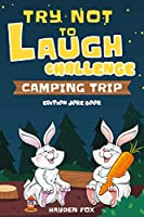 Try Not To Laugh Challenge Camping Trip Edition Joke Book: A Camping Activity Game Book for Kids and Family Filled With Silly Campfire Jokes, Punny Puns, Riddling Riddles, and Knacky Knock Knocks