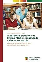 A pesquisa científica no Ensino Médio: construindo saberes na escola: Aliando a Pesquisa Científica ao aprendizado dos estudantes