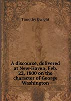 A Discourse, Delivered at New-Haven, Feb. 22, 1800 on the Character of George Washington
