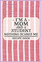 I'm a Mom and a Student Nothing Scares Me Recipe Book: Blank Recipe Journal to Write in for Women, Food Cookbook Design, Document all Your Special Recipes and Notes for Your Favorite ... for Women, Wife, Mom (6x9 120 pages)